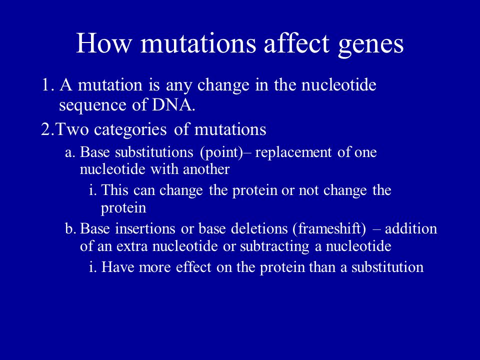 How mutations affect genes 1. A mutation is any change in the nucleotide sequence of DNA. 2.Two categories of mutations a.Base substitutions (point)–