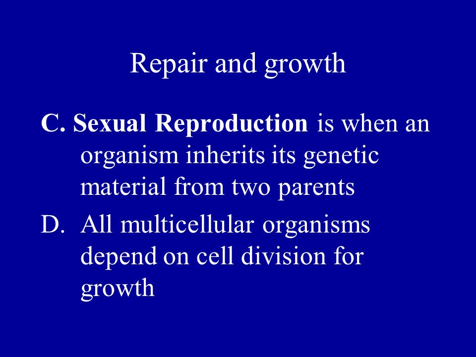 Repair and growth C. Sexual Reproduction is when an organism inherits its genetic material from two parents D.All multicellular organisms depend on ce