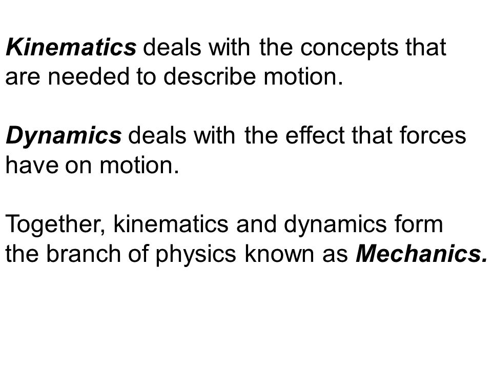 Kinematics deals with the concepts that are needed to describe motion. Dynamics deals with the effect that forces have on motion. Together, kinematics