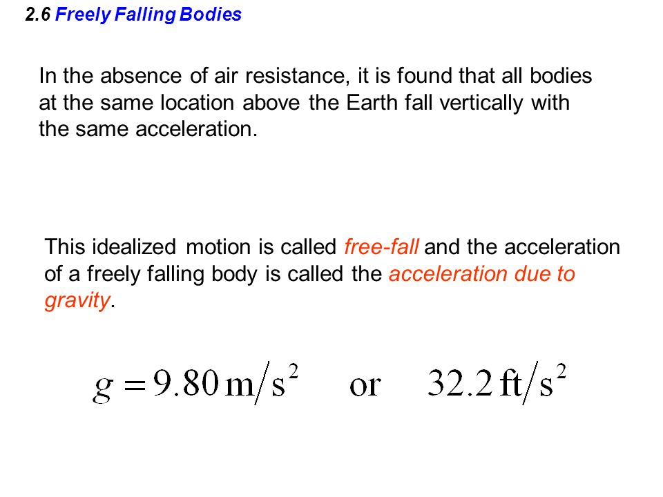 2.6 Freely Falling Bodies In the absence of air resistance, it is found that all bodies at the same location above the Earth fall vertically with the