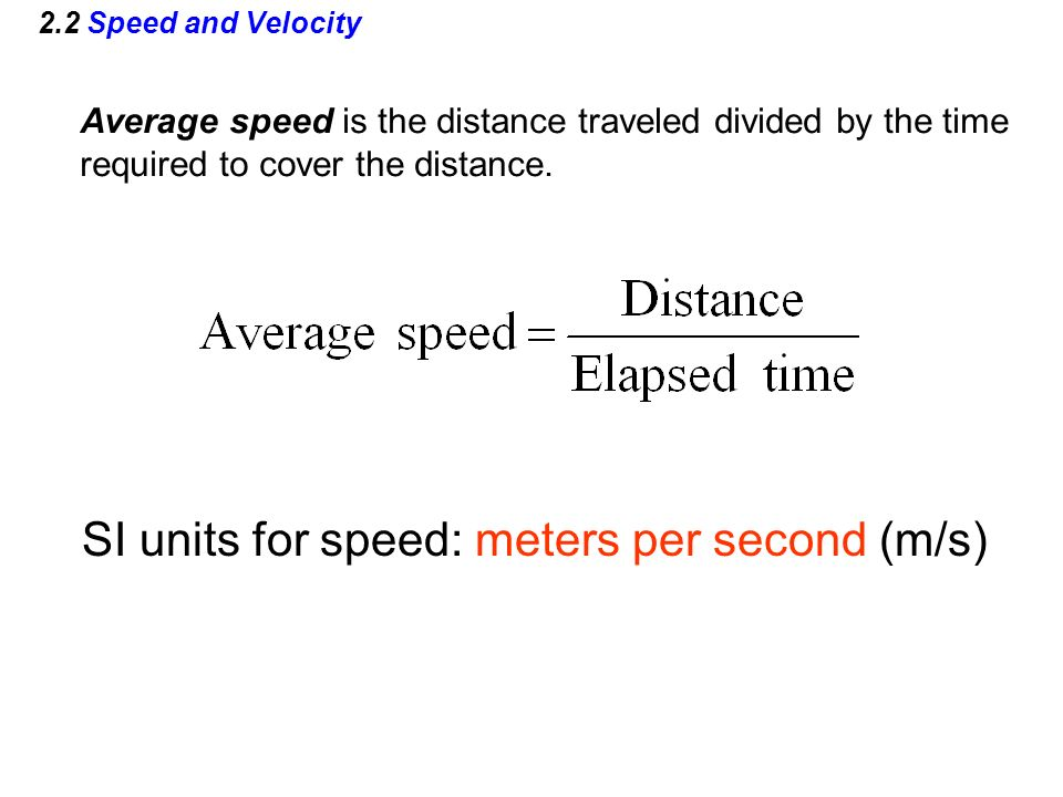 2.2 Speed and Velocity Average speed is the distance traveled divided by the time required to cover the distance. SI units for speed: meters per secon