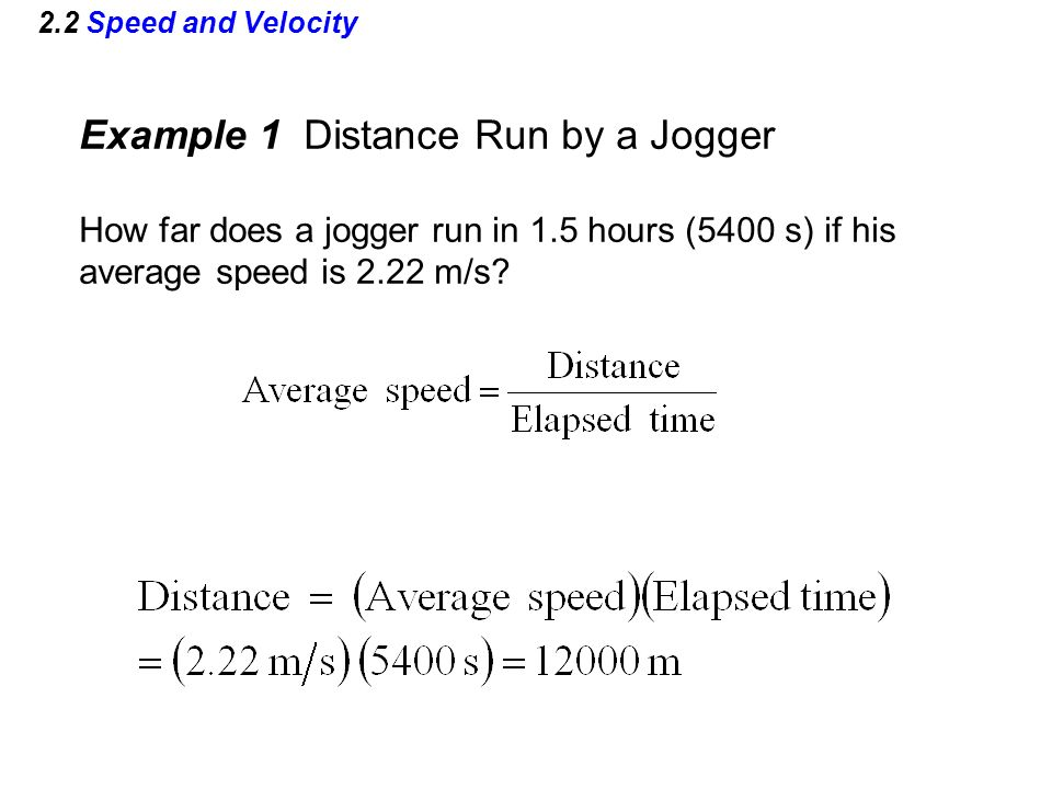 2.2 Speed and Velocity Example 1 Distance Run by a Jogger How far does a jogger run in 1.5 hours (5400 s) if his average speed is 2.22 m/s?