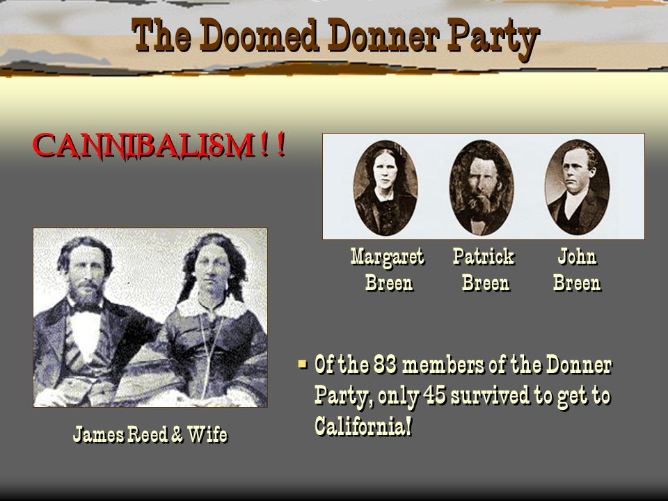 The Doomed Donner Party James Reed & Wife Margaret Patrick John Breen Breen Breen Of the 83 members of the Donner Party, only 45 survived to get to Ca