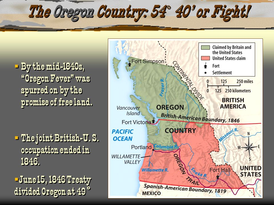 The Oregon Country: 54 ˚ 40 or Fight! By the mid-1840s, Oregon Fever was spurred on by the promise of free land. The joint British-U. S. occupation en