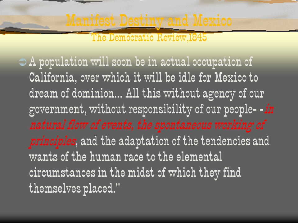 Manifest Destiny and Mexico The Democratic Review,1845 A population will soon be in actual occupation of California, over which it will be idle for Me