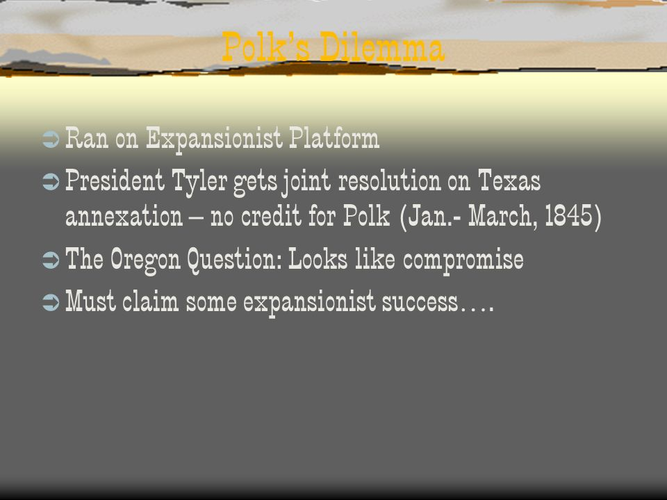 Polks Dilemma Ran on Expansionist Platform President Tyler gets joint resolution on Texas annexation – no credit for Polk (Jan.- March, 1845) The Oreg