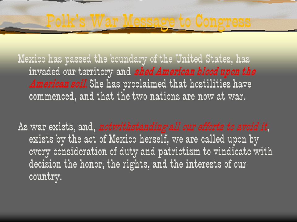 Polks War Message to Congress Mexico has passed the boundary of the United States, has invaded our territory and shed American blood upon the American