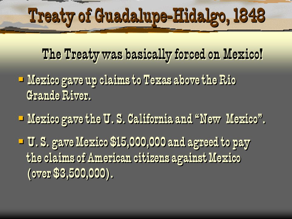 Treaty of Guadalupe-Hidalgo, 1848 Mexico gave up claims to Texas above the Rio Grande River. Mexico gave the U. S. California and New Mexico. U. S. ga