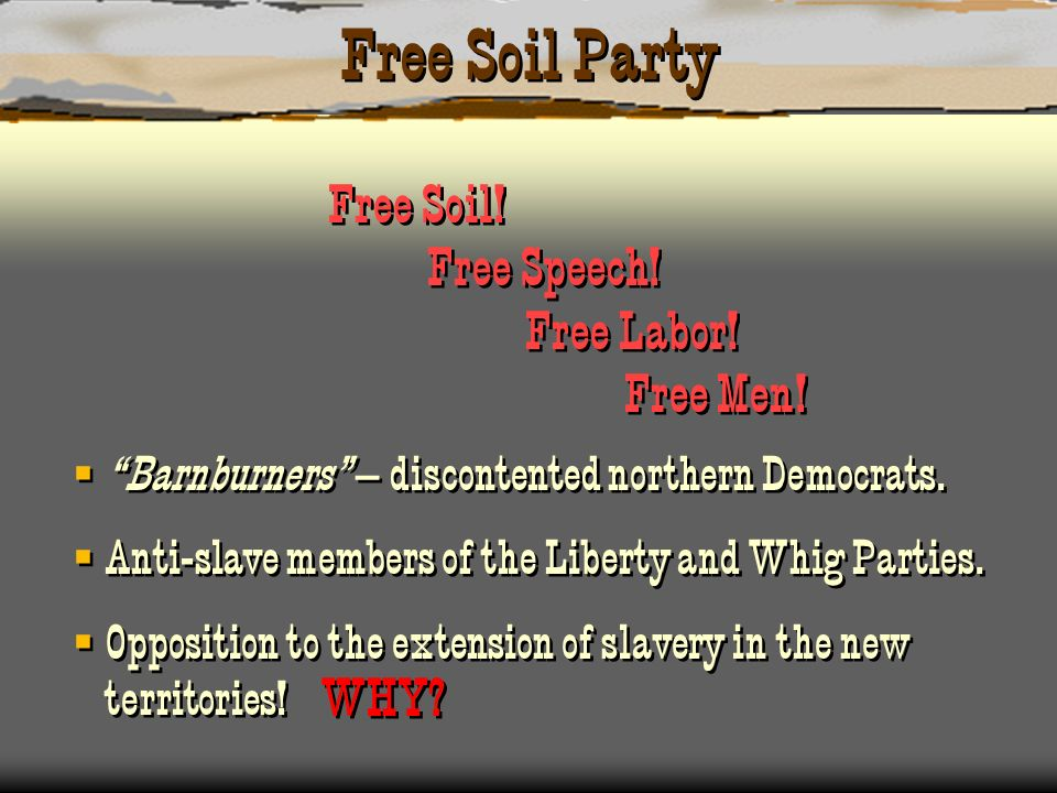 Free Soil Party Free Soil! Free Speech! Free Labor! Free Men! Barnburners – discontented northern Democrats. Anti-slave members of the Liberty and Whi