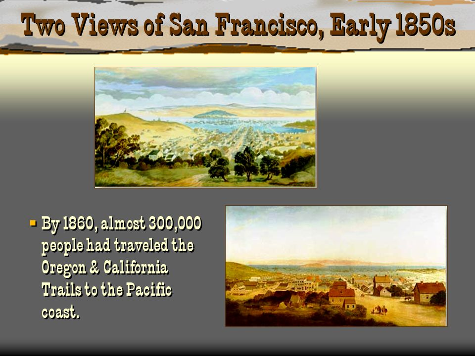 Two Views of San Francisco, Early 1850s By 1860, almost 300,000 people had traveled the Oregon & California Trails to the Pacific coast.