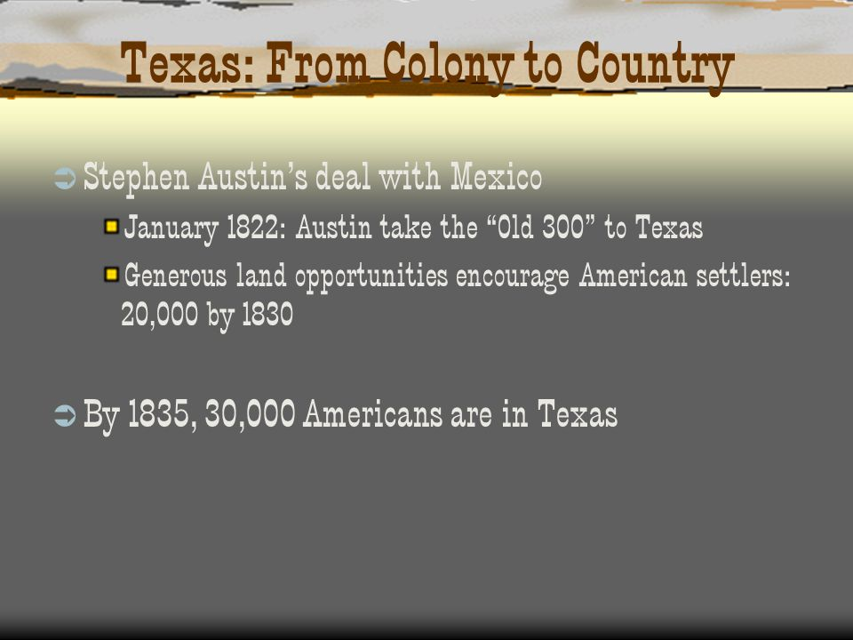 Texas: From Colony to Country Stephen Austins deal with Mexico January 1822: Austin take the Old 300 to Texas Generous land opportunities encourage Am