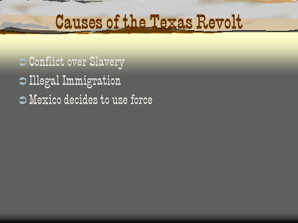Causes of the Texas Revolt Conflict over Slavery Illegal Immigration Mexico decides to use force