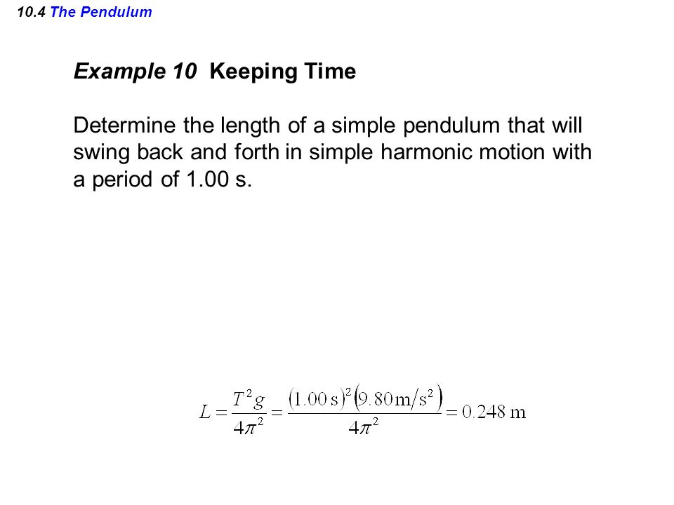 10.4 The Pendulum Example 10 Keeping Time Determine the length of a simple pendulum that will swing back and forth in simple harmonic motion with a pe
