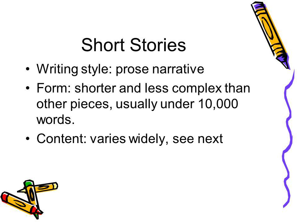 Short Stories Writing style: prose narrative Form: shorter and less complex than other pieces, usually under 10,000 words. Content: varies widely, see