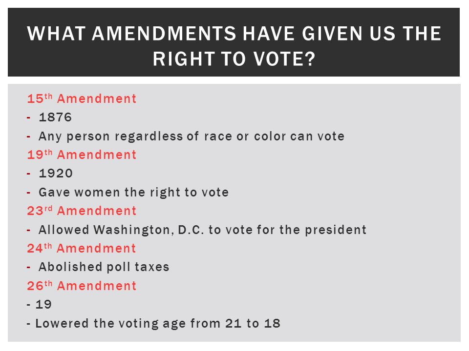 15 th Amendment -1876 -Any person regardless of race or color can vote 19 th Amendment -1920 -Gave women the right to vote 23 rd Amendment -Allowed Wa