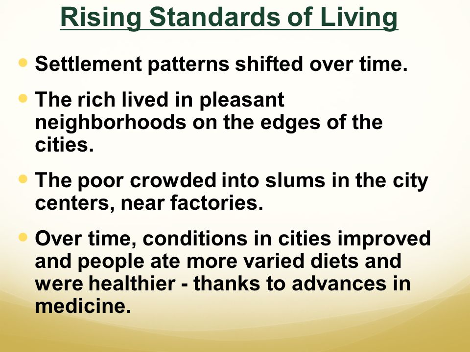 Rising Standards of Living Settlement patterns shifted over time. The rich lived in pleasant neighborhoods on the edges of the cities. The poor crowde