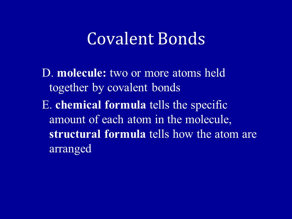 Covalent Bonds D.molecule: two or more atoms held together by covalent bonds E.