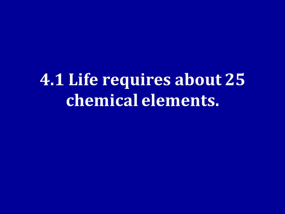 4.1 Life requires about 25 chemical elements.