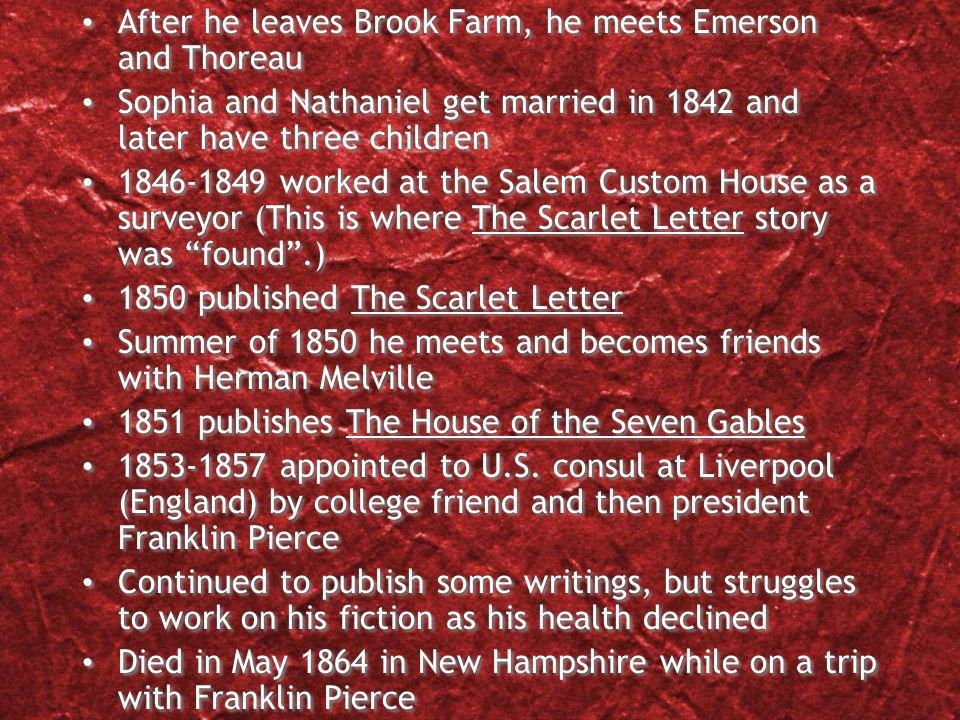 After he leaves Brook Farm, he meets Emerson and Thoreau Sophia and Nathaniel get married in 1842 and later have three children worked at the Salem Custom House as a surveyor (This is where The Scarlet Letter story was found.) 1850 published The Scarlet Letter Summer of 1850 he meets and becomes friends with Herman Melville 1851 publishes The House of the Seven Gables appointed to U.S.