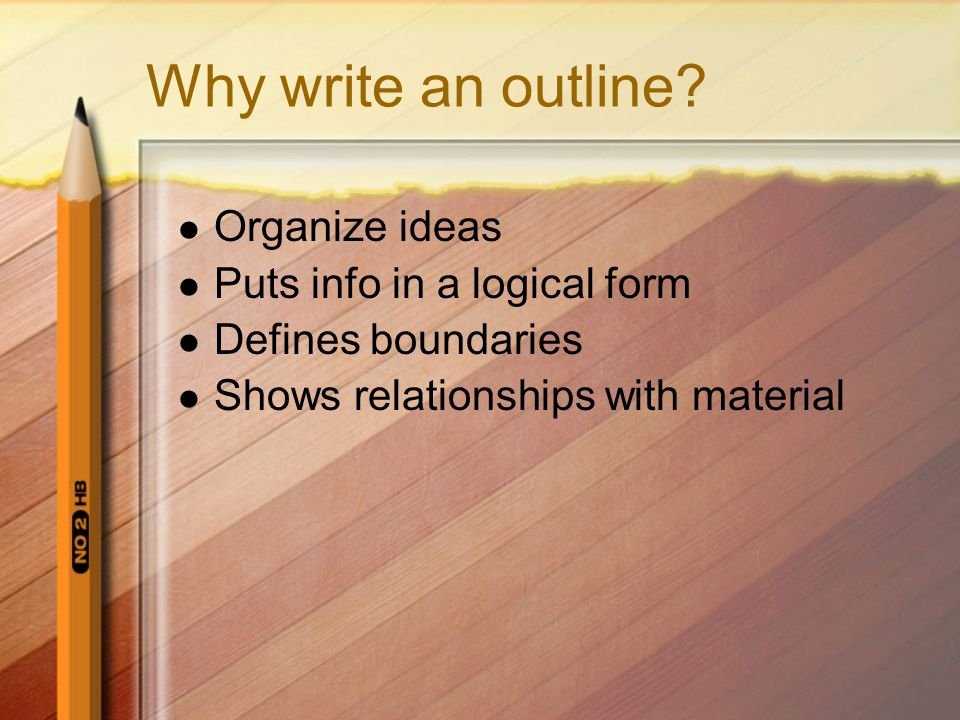 Why write an outline? Organize ideas Puts info in a logical form Defines boundaries Shows relationships with material