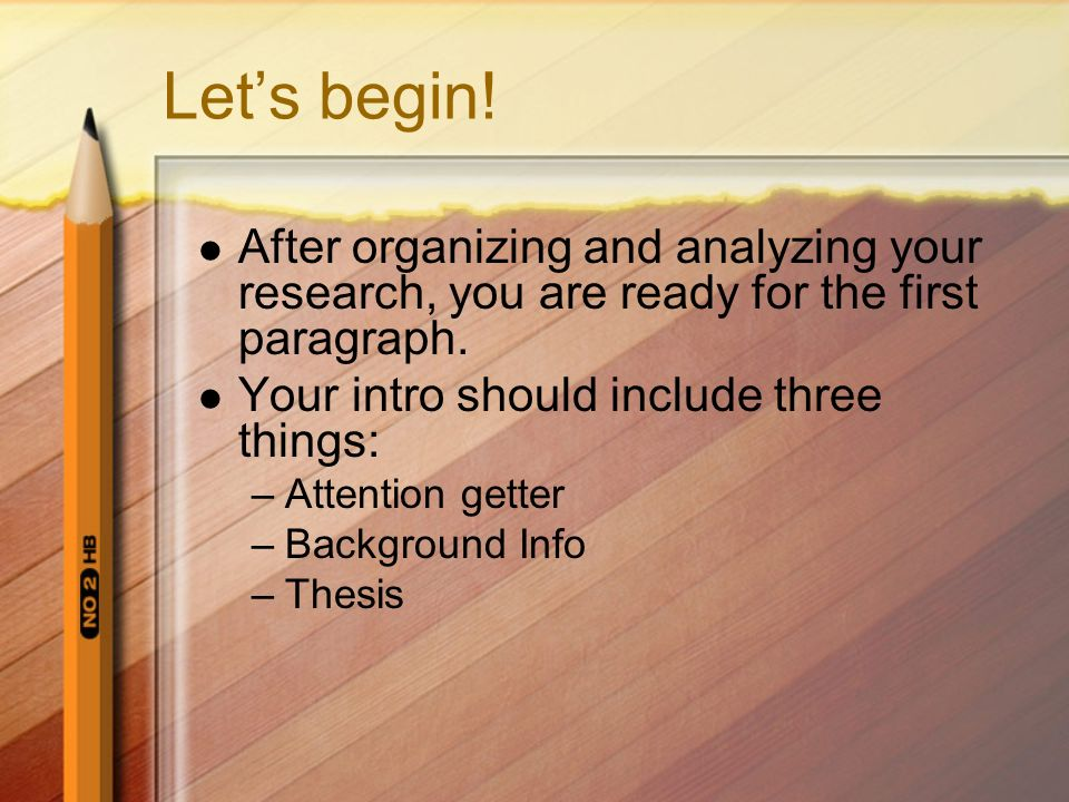 Lets begin! After organizing and analyzing your research, you are ready for the first paragraph. Your intro should include three things: –Attention ge