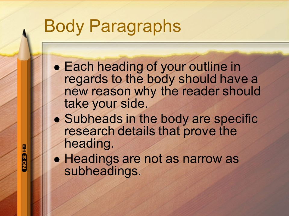 Body Paragraphs Each heading of your outline in regards to the body should have a new reason why the reader should take your side. Subheads in the bod