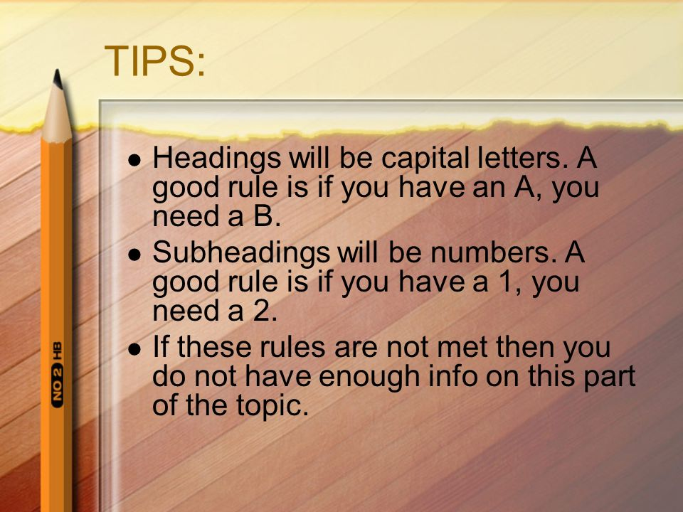 TIPS: Headings will be capital letters. A good rule is if you have an A, you need a B. Subheadings will be numbers. A good rule is if you have a 1, yo