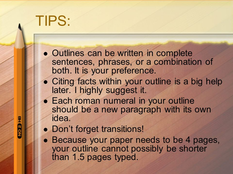 TIPS: Outlines can be written in complete sentences, phrases, or a combination of both. It is your preference. Citing facts within your outline is a b