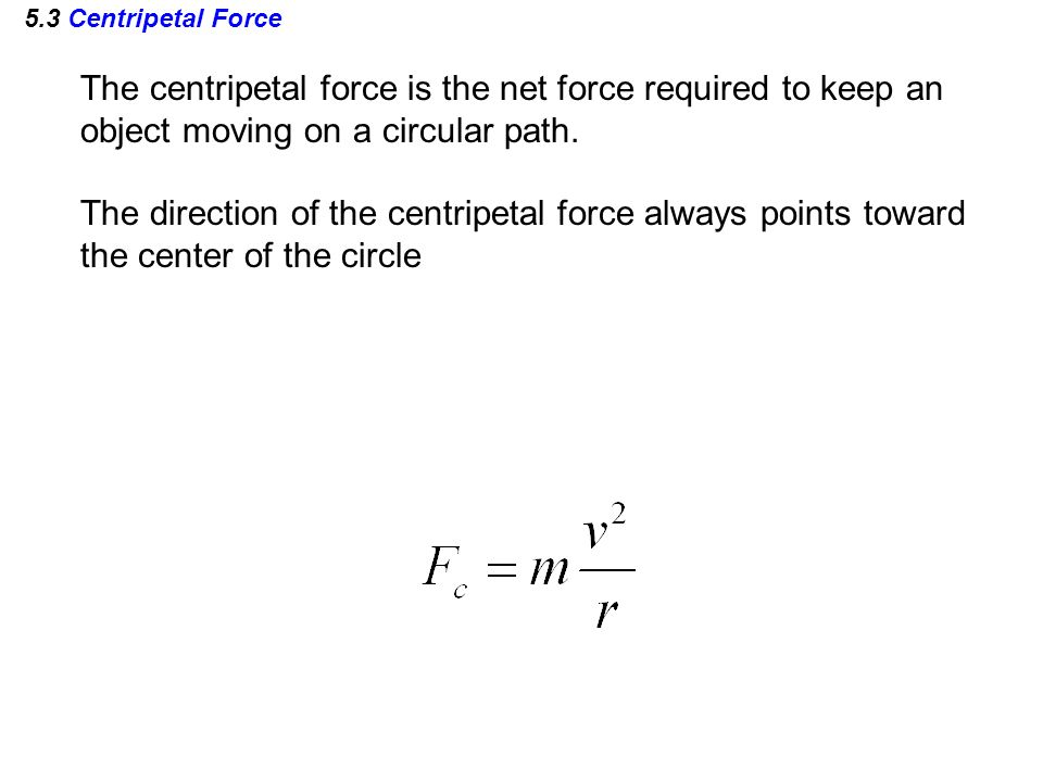 5.3 Centripetal Force The centripetal force is the net force required to keep an object moving on a circular path. The direction of the centripetal fo