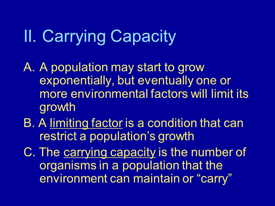 II. Carrying Capacity A.A population may start to grow exponentially, but eventually one or more environmental factors will limit its growth B. A limi