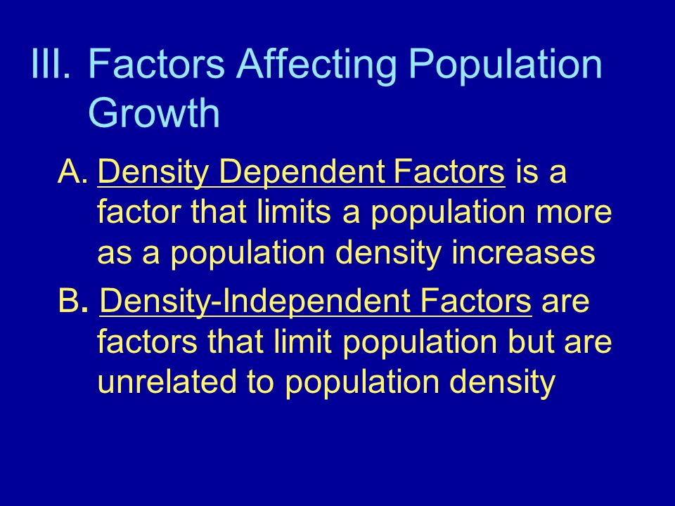 III. Factors Affecting Population Growth A.Density Dependent Factors is a factor that limits a population more as a population density increases B. De