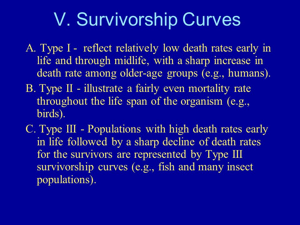 V. Survivorship Curves A. Type I - reflect relatively low death rates early in life and through midlife, with a sharp increase in death rate among old