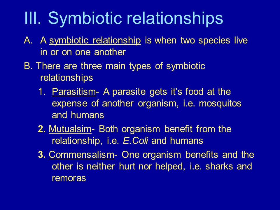 III. Symbiotic relationships A.A symbiotic relationship is when two species live in or on one another B. There are three main types of symbiotic relat