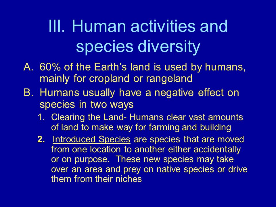 III. Human activities and species diversity A.60% of the Earths land is used by humans, mainly for cropland or rangeland B.Humans usually have a negat
