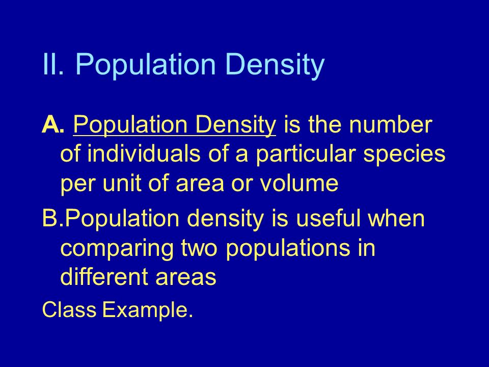 II. Population Density A. Population Density is the number of individuals of a particular species per unit of area or volume B.Population density is u
