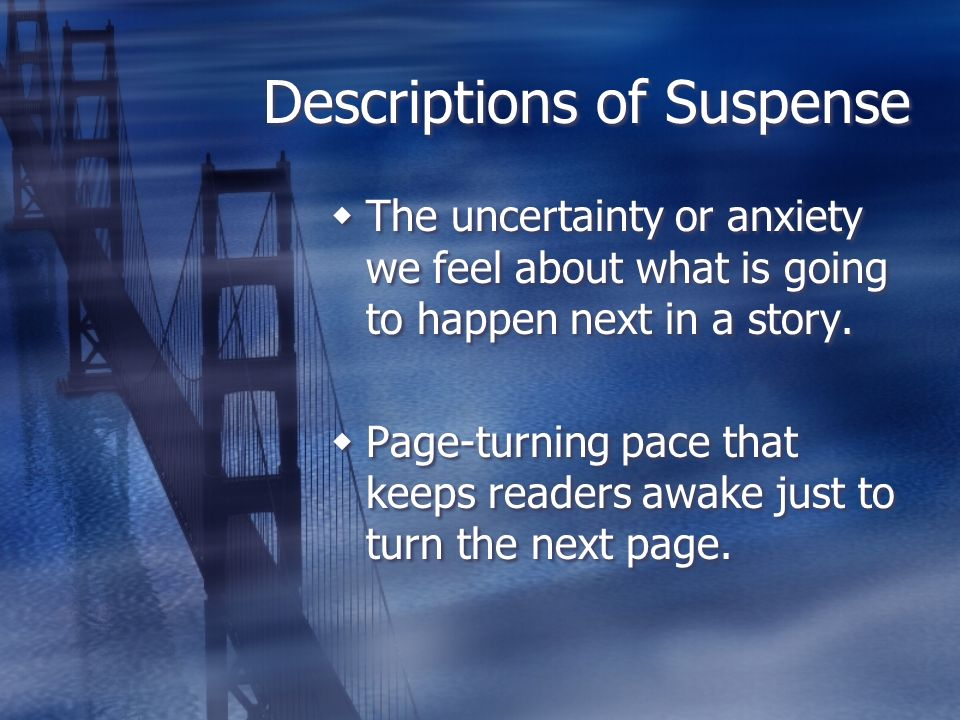 Descriptions of Suspense The uncertainty or anxiety we feel about what is going to happen next in a story. Page-turning pace that keeps readers awake