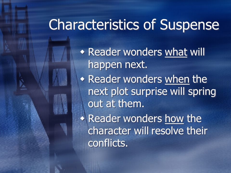 Characteristics of Suspense Reader wonders what will happen next. Reader wonders when the next plot surprise will spring out at them. Reader wonders h