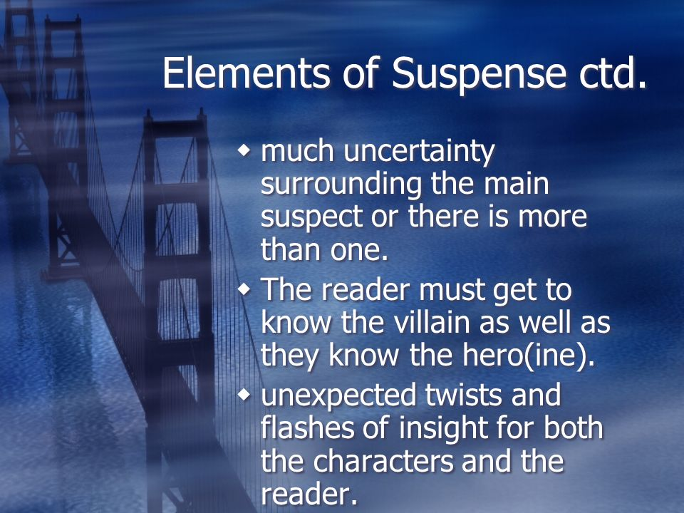 Elements of Suspense ctd. much uncertainty surrounding the main suspect or there is more than one. The reader must get to know the villain as well as