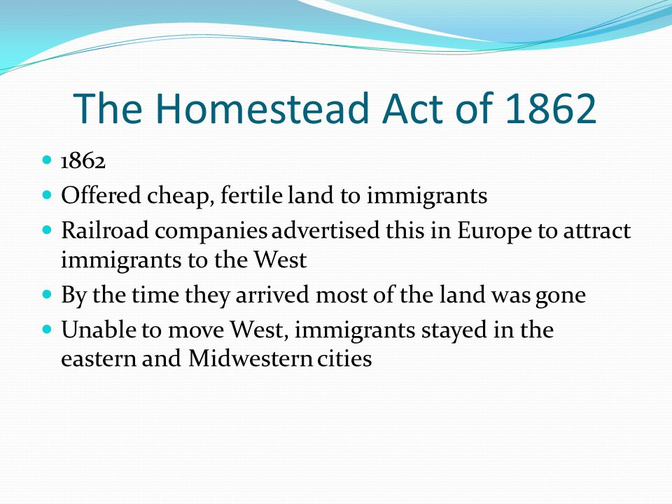 The Homestead Act of 1862 1862 Offered cheap, fertile land to immigrants Railroad companies advertised this in Europe to attract immigrants to the Wes