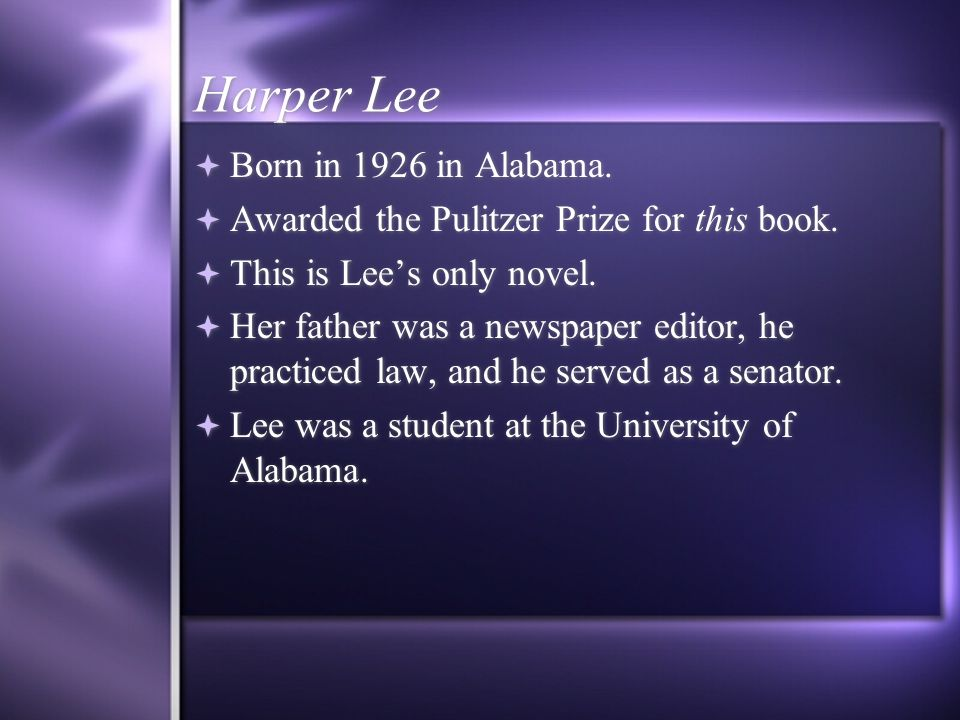 Harper Lee Born in 1926 in Alabama. Awarded the Pulitzer Prize for this book.
