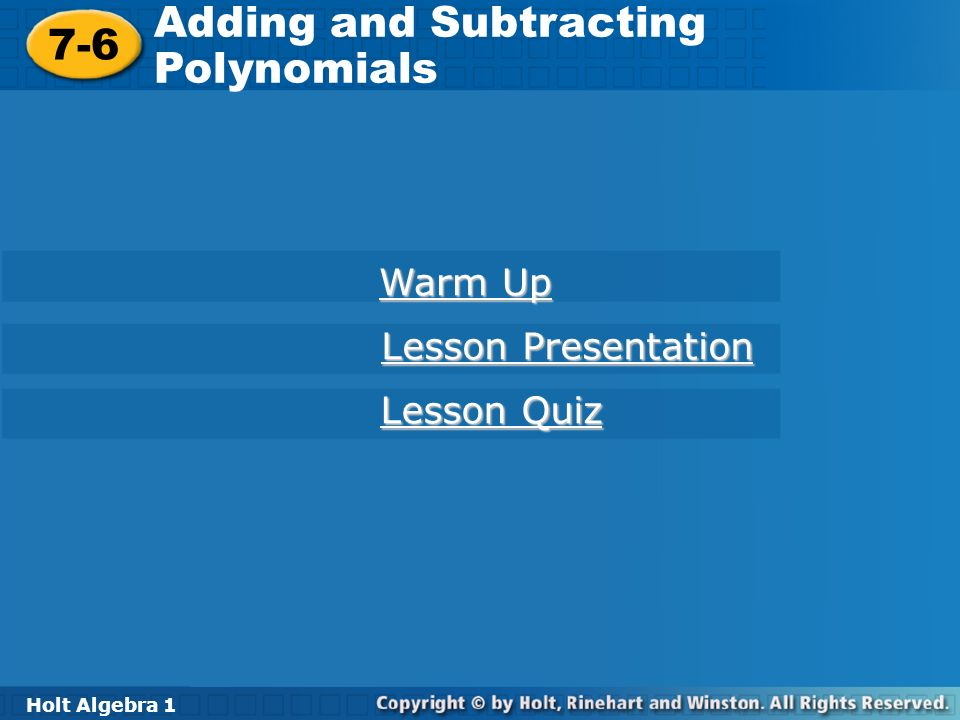 Holt Algebra 1 7-6 Adding and Subtracting Polynomials 7-6 Adding and Subtracting Polynomials Holt Algebra 1 Warm Up Warm Up Lesson Presentation Lesson Presentation Lesson Quiz Lesson Quiz
