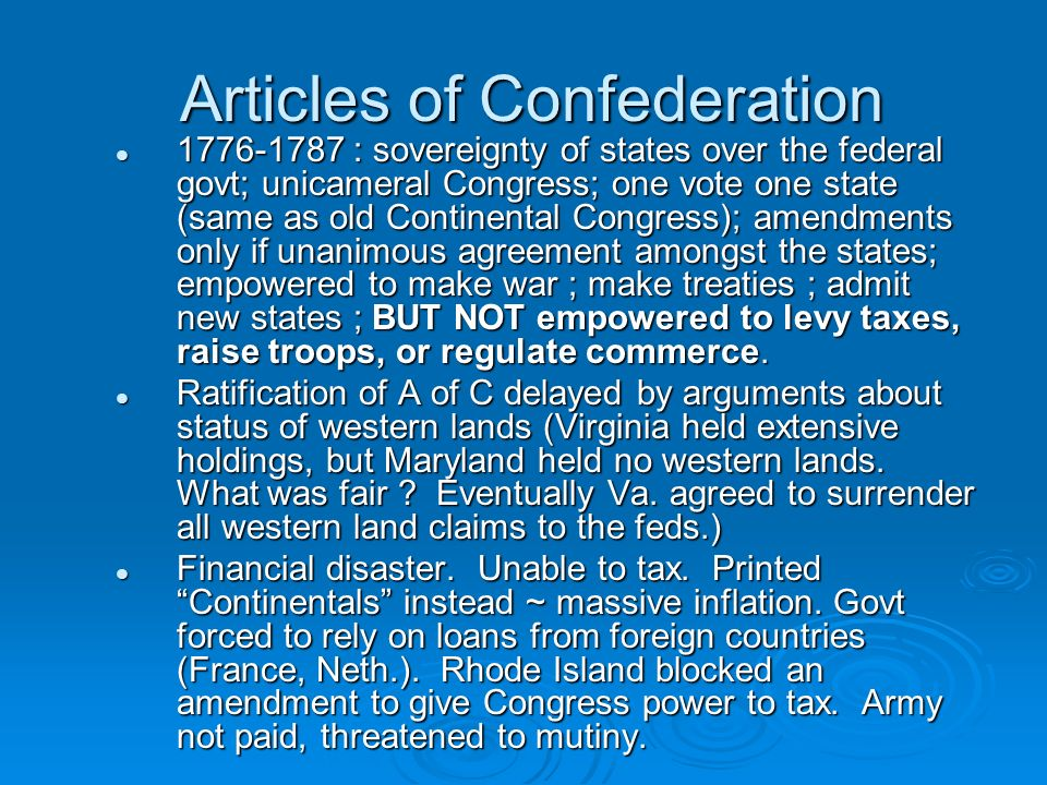 Articles of Confederation Articles of Confederation 1776-1787 : sovereignty of states over the federal govt; unicameral Congress; one vote one state (same as old Continental Congress); amendments only if unanimous agreement amongst the states; empowered to make war ; make treaties ; admit new states ; BUT NOT empowered to levy taxes, raise troops, or regulate commerce.