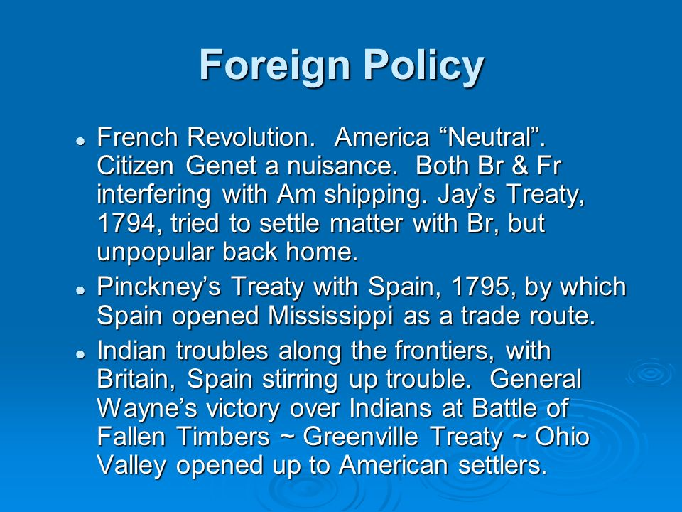 Foreign Policy French Revolution. America Neutral. Citizen Genet a nuisance. Both Br & Fr interfering with Am shipping. Jays Treaty, 1794, tried to se