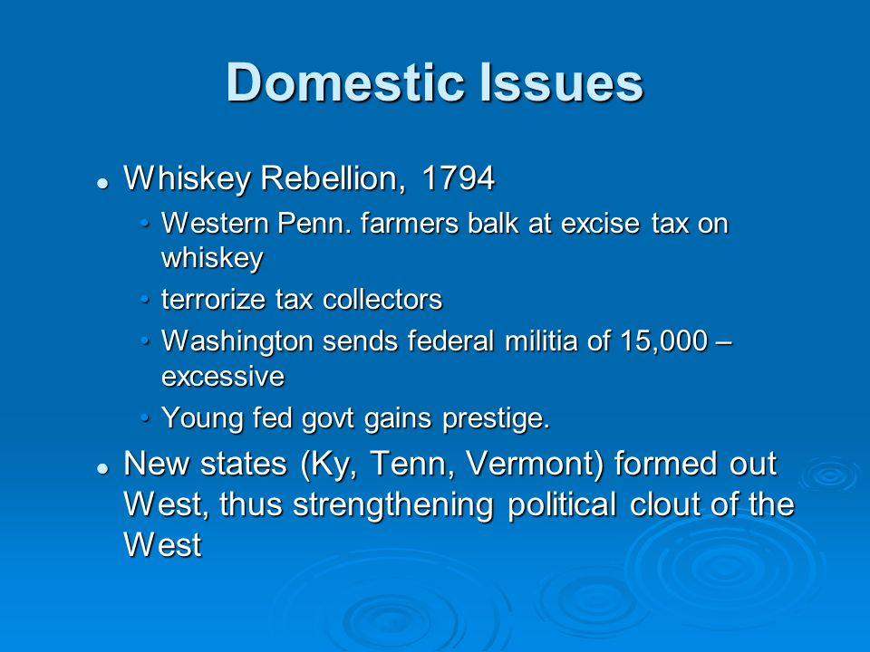 Domestic Issues Whiskey Rebellion, 1794 Whiskey Rebellion, 1794 Western Penn. farmers balk at excise tax on whiskeyWestern Penn. farmers balk at excis