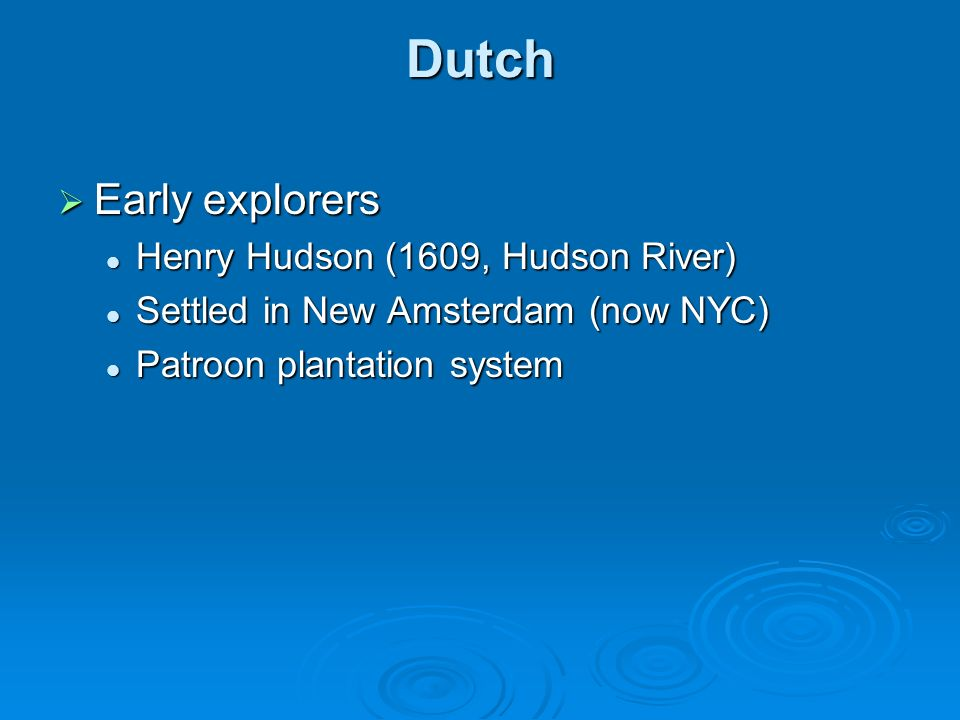 Dutch Early explorers Early explorers Henry Hudson (1609, Hudson River) Henry Hudson (1609, Hudson River) Settled in New Amsterdam (now NYC) Settled i
