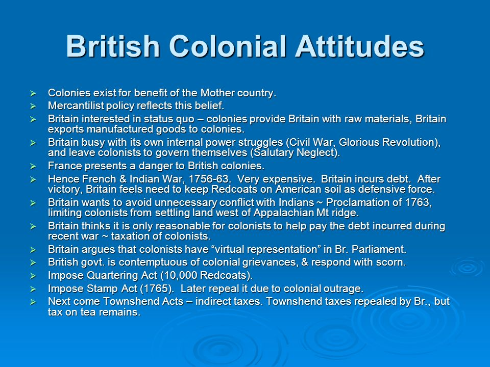 British Colonial Attitudes Colonies exist for benefit of the Mother country. Colonies exist for benefit of the Mother country. Mercantilist policy ref
