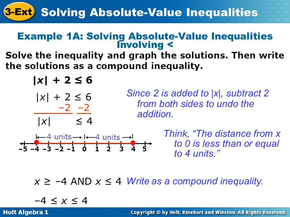 Holt Algebra 1 3-Ext Solving Absolute-Value Inequalities |x| – 5 < –4 +5 |x| < 1 –1 < x AND x < 1 –1 < x < 1 Since 5 is subtracted from |x|, add 5 to both sides to undo the subtraction.