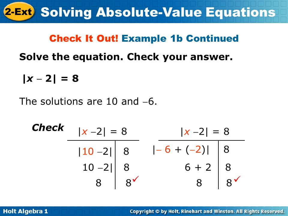 Holt Algebra 1 2-Ext Solving Absolute-Value Equations Solve the equation. Check your answer. Check It Out! Example 1b Continued |x 2| = 8 The solution