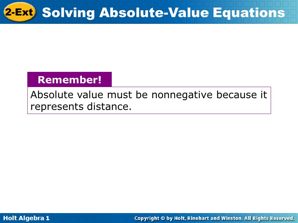 Holt Algebra 1 2-Ext Solving Absolute-Value Equations Remember! Absolute value must be nonnegative because it represents distance.
