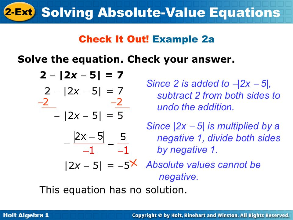 Holt Algebra 1 2-Ext Solving Absolute-Value Equations Check It Out! Example 2a Solve the equation. Check your answer. 2 |2x 5| = 7 2 |2x 5| = 5 Since